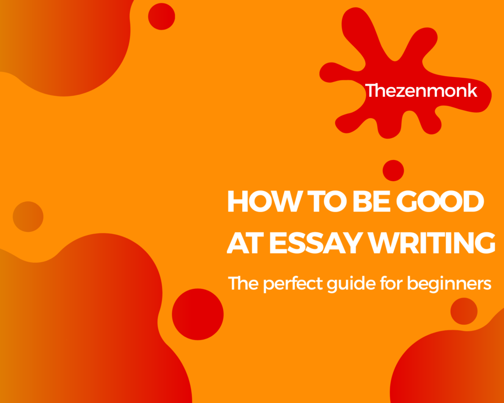 how to be good at essay writing - tips and advice for beginners